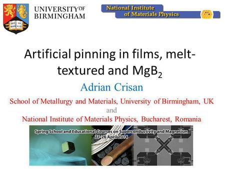 Artificial pinning in films, melt- textured and MgB 2 Adrian Crisan School of Metallurgy and Materials, University of Birmingham, UK and National Institute.