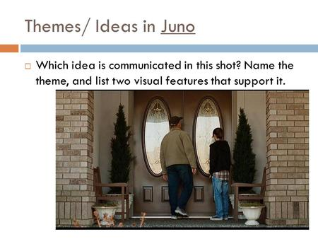 Themes/ Ideas in Juno Which idea is communicated in this shot? Name the theme, and list two visual features that support it.