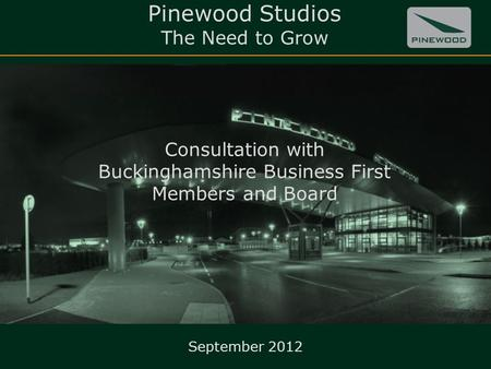 Pinewood Studios The Need to Grow Consultation with Buckinghamshire Business First Members and Board 1 September 2012.