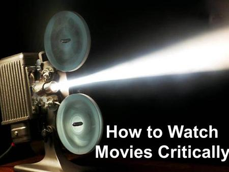 How to Watch Movies Critically. Contents Understanding Dialog A Second Viewing Title and Credits Film Stock Production Values Maintain Objectivity Overall.
