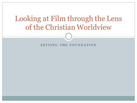 SETTING THE FOUNDATION Looking at Film through the Lens of the Christian Worldview.