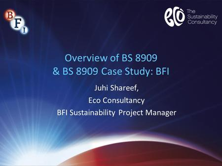 Overview of BS 8909 & BS 8909 Case Study: BFI Juhi Shareef, Eco Consultancy BFI Sustainability Project Manager.