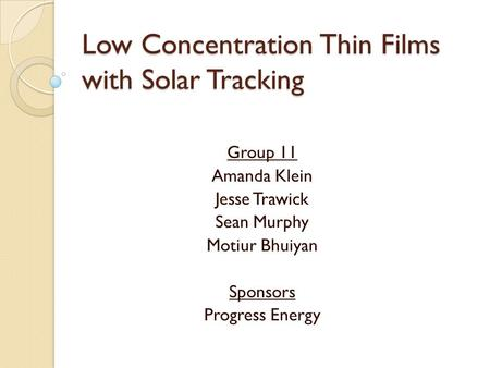 Low Concentration Thin Films with Solar Tracking Group 11 Amanda Klein Jesse Trawick Sean Murphy Motiur Bhuiyan Sponsors Progress Energy.