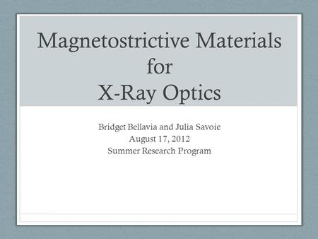 Magnetostrictive Materials for X-Ray Optics Bridget Bellavia and Julia Savoie August 17, 2012 Summer Research Program.
