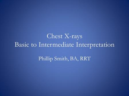 Chest X-rays Basic to Intermediate Interpretation Phillip Smith, BA, RRT.