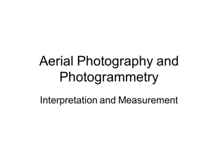 Aerial Photography and Photogrammetry Interpretation and Measurement.