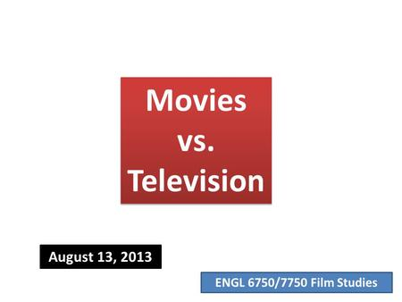 ENGL 6750/7750 Film Studies Movies vs. Television August 13, 2013.