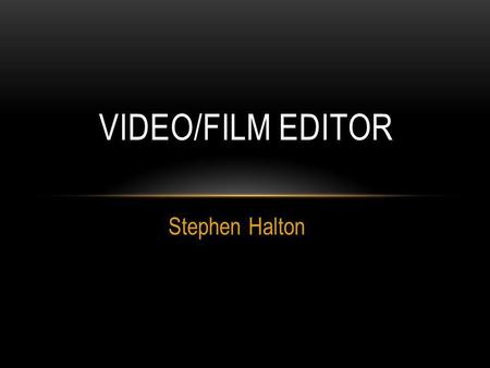 Stephen Halton VIDEO/FILM EDITOR. EDITOR DESCRIPTION A film or video editor is responsible for assembling raw material into a finished product suitable.