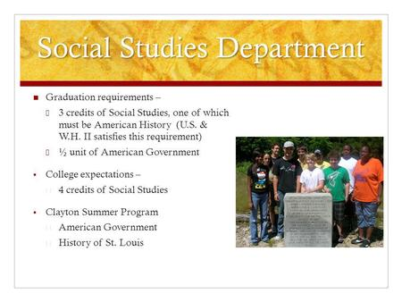 Social Studies Department Graduation requirements – 3 credits of Social Studies, one of which must be American History (U.S. & W.H. II satisfies this requirement)