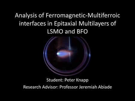 Analysis of Ferromagnetic-Multiferroic interfaces in Epitaxial Multilayers of LSMO and BFO Student: Peter Knapp Research Advisor: Professor Jeremiah Abiade.