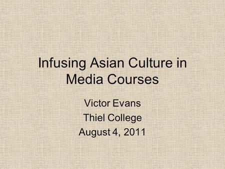 Infusing Asian Culture in Media Courses Victor Evans Thiel College August 4, 2011.