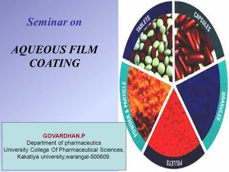 Seminar on AQUEOUS FILM COATING GOVARDHAN.P Department of pharmaceutics University College Of Pharmaceutical Sciences, Kakatiya university,warangal-500609.