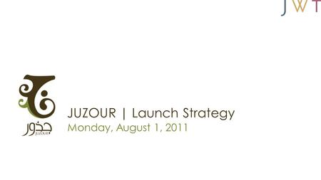 JUZOUR | Launch Strategy Monday, August 1, 2011. Strategic Objective Use the launch of the film Nawfez El Rou7 (Windows of the Soul) to launch JUZOUR,