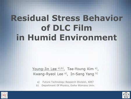 Residual Stress Behavior of DLC Film in Humid Environment Young-Jin Lee a),b), Tae-Young Kim a), Kwang-Ryeol Lee a), In-Sang Yang b) a)Future Technology.