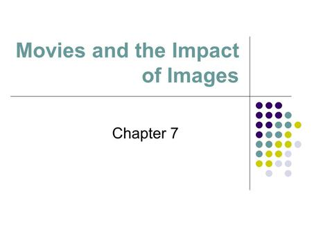 Movies and the Impact of Images Chapter 7. ... [W]e need to ask big-picture questions such as what purposes movies serve for us today, compared with their.