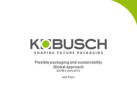 Flexible packaging and sustainability Global approach DATE 6 June 2012 Atle Flom.