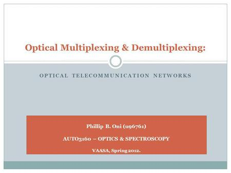 OPTICAL TELECOMMUNICATION NETWORKS Optical Multiplexing & Demultiplexing: Phillip B. Oni (u96761) AUTO3160 – OPTICS & SPECTROSCOPY VAASA, Spring 2012.