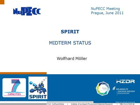 Prof. Wolfhard Möller | Institute of Ion Beam Physics and Materials Research |  NuPECC Meeting Prague, June 2011 SPIRIT MIDTERM STATUS.