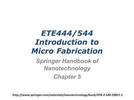 ETE444/544 Introduction to Micro Fabrication Springer Handbook of Nanotechnology Chapter 5