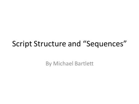 Script Structure and Sequences By Michael Bartlett.