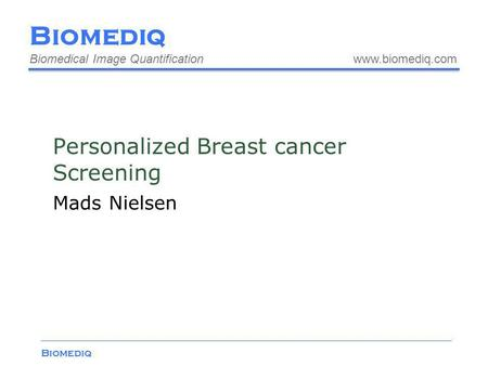 Biomediq Biomedical Image Quantification www.biomediq.com Biomediq Personalized Breast cancer Screening Mads Nielsen.