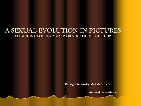 A SEXUAL EVOLUTION IN PICTURES FROM ETHNIC NOTIONS 2 BLAXPLOITATION FILICKS 2 HIP HOP Brought to you by Mykah Turner Assisted by Svetlana.