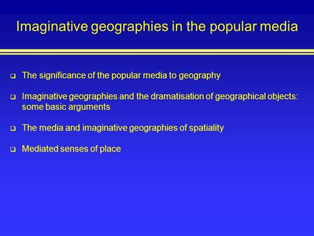 Imaginative geographies in the popular media The significance of the popular media to geography Imaginative geographies and the dramatisation of geographical.