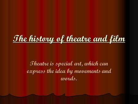 The history of theatre and film Theatre is special art, which can express the idea by movements and words.