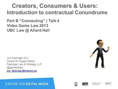 Creators, Consumers & Users: Introduction to contractual Conundrums Part B Connecting | Talk 4 Video Game Law 2013 UBC Allard Hall Jon Festinger.