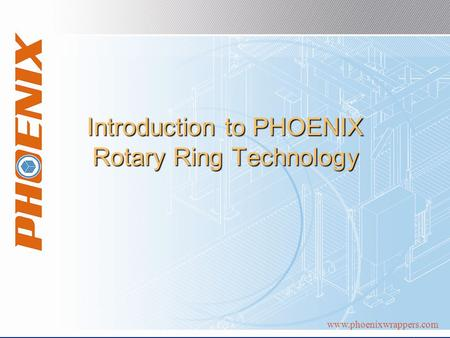Www.phoenixwrappers.com Introduction to PHOENIX Rotary Ring Technology.