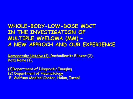 WHOLE-BODY-LOW-DOSE MDCT IN THE INVESTIGATION OF MULTIPLE MYELOMA (MM) – A NEW APPROCH AND OUR EXPERIENCE Kamenetsky Natalya (1), Rachmilewitz Eliezer.