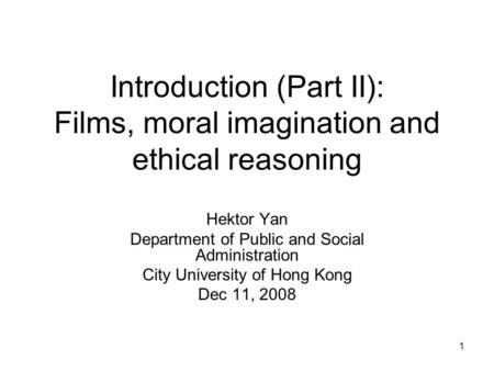 1 Introduction (Part II): Films, moral imagination and ethical reasoning Hektor Yan Department of Public and Social Administration City University of Hong.