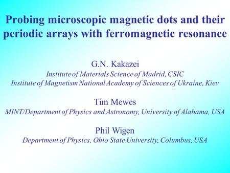 Probing microscopic magnetic dots and their periodic arrays with ferromagnetic resonance G.N. Kakazei Institute of Materials Science of Madrid, CSIC Institute.