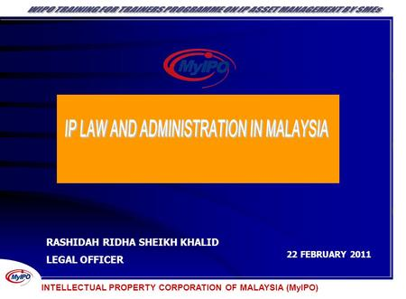 INTELLECTUAL PROPERTY CORPORATION OF MALAYSIA (MyIPO) RASHIDAH RIDHA SHEIKH KHALID LEGAL OFFICER 22 FEBRUARY 2011 INTELLECTUAL PROPERTY CORPORATION OF.