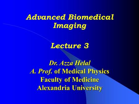 Advanced Biomedical Imaging Lecture 3 Dr. Azza Helal A. Prof. of Medical Physics Faculty of Medicine Alexandria University.