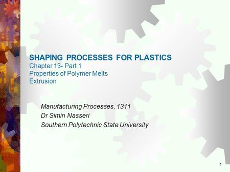 1 SHAPING PROCESSES FOR PLASTICS Chapter 13- Part 1 Properties of Polymer Melts Extrusion Manufacturing Processes, 1311 Dr Simin Nasseri Southern Polytechnic.