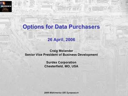 2006 MidAmerica GIS Symposium Options for Data Purchasers 26 April, 2006 Craig Molander Senior Vice President of Business Development Surdex Corporation.