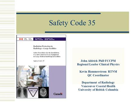 Safety Code 35 John Aldrich PhD FCCPM Regional Leader Clinical Physics Kevin Hammerstrom RTNM QC Coordinator Department of Radiology Vancouver Coastal.
