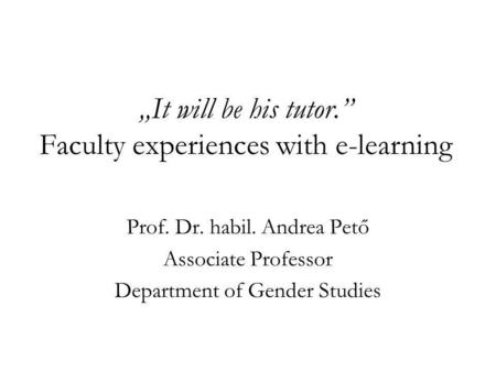 It will be his tutor. Faculty experiences with e-learning Prof. Dr. habil. Andrea Pető Associate Professor Department of Gender Studies.