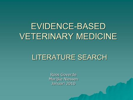 EVIDENCE-BASED VETERINARY MEDICINE LITERATURE SEARCH Roos Goverde Marijke Niessen Januari 2010.