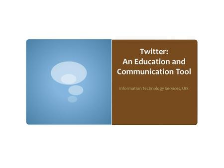 Twitter: An Education and Communication Tool Information Technology Services, UIS.