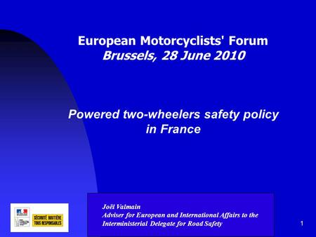 1 European Motorcyclists' Forum Brussels, 28 June 2010 Powered two-wheelers safety policy in France Joël Valmain Adviser for European and International.