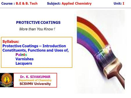 Course : B.E & B. Tech Subject: Applied Chemistry Unit: I PROTECTIVE COATINGS Syllabus: Protective Coatings – Introduction Constituents, Functions and.