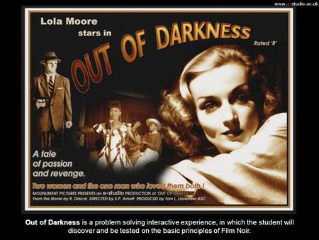 Www.e-studio.ac.uk Out of Darkness Out of Darkness is a problem solving interactive experience, in which the student will discover and be tested on the.