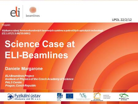 Science Case at ELI-Beamlines Daniele Margarone ELI-Beamlines Project Institute of Physics of the Czech Academy of Science PALS Centre Prague, Czech Republic.