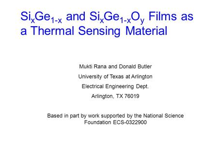 Si x Ge 1-x and Si x Ge 1-x O y Films as a Thermal Sensing Material Mukti Rana and Donald Butler University of Texas at Arlington Electrical Engineering.