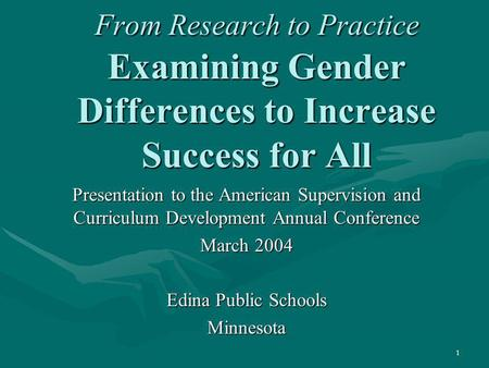 1 From Research to Practice Examining Gender Differences to Increase Success for All Presentation to the American Supervision and Curriculum Development.