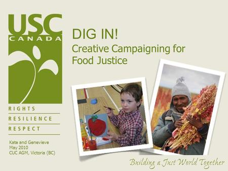 DIG IN! Creative Campaigning for Food Justice Kate and Genevieve May 2010 CUC AGM, Victoria (BC)