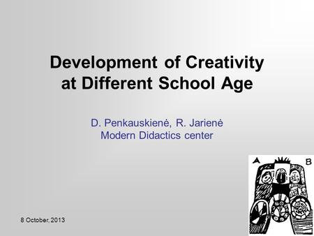 8 October, 2013 Development of Creativity at Different School Age D. Penkauskienė, R. Jarienė Modern Didactics center.