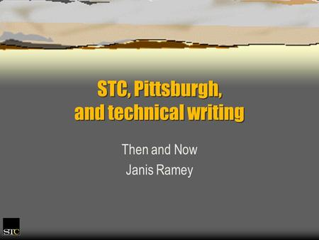 STC, Pittsburgh, and technical writing Then and Now Janis Ramey.